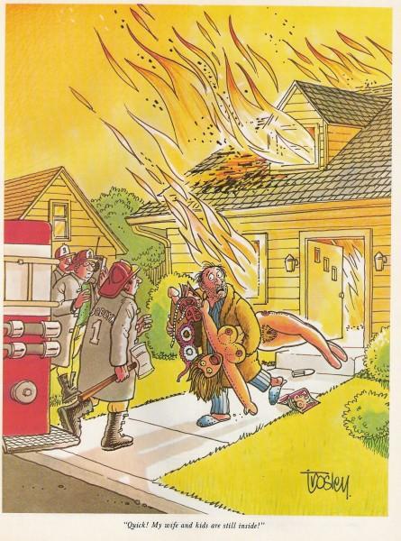 Un homme sort de sa maison enflammée chargé de revues et objets pornographiques, et dit au pompier en face de lui: vite! vite! ma femme et mes enfants sont encore à l'intérieur